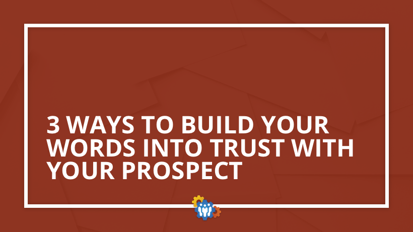 3 Ways To Build Your Words Into Trust With Your Prospect