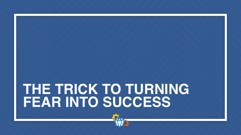 The Trick to Turning Fear Into Success
